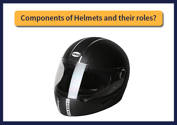 Components of Helmets and their roles?